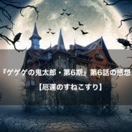 ゲゲゲの鬼太郎 アニメ 第6話 感想